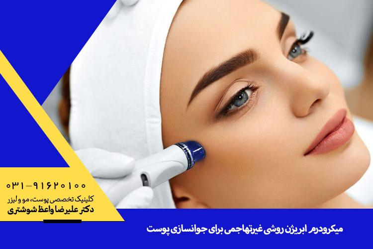 فواید میکرودرم ابریژن | متخصص پوست در اصفهان دکتر واعظ شوشتری